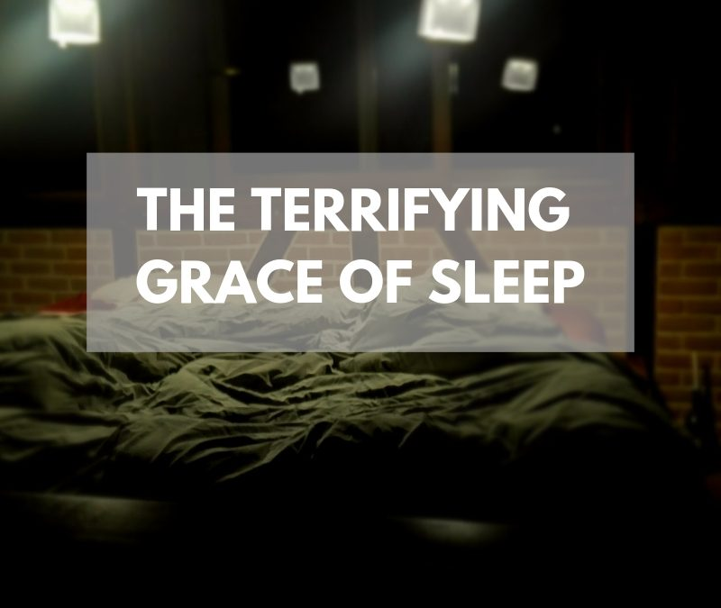 The Terrifying Grace of Sleep