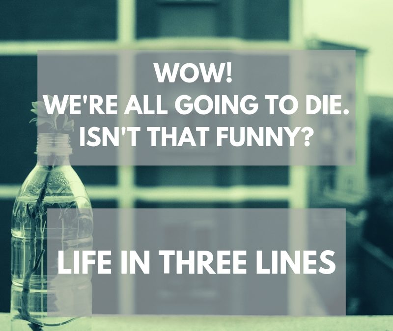 Wow! We're all going to die. Isn't that Funny? Life in three lines.
