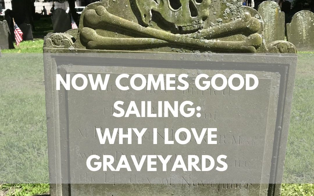 Now Comes Good Sailing: Why I Love Graveyards