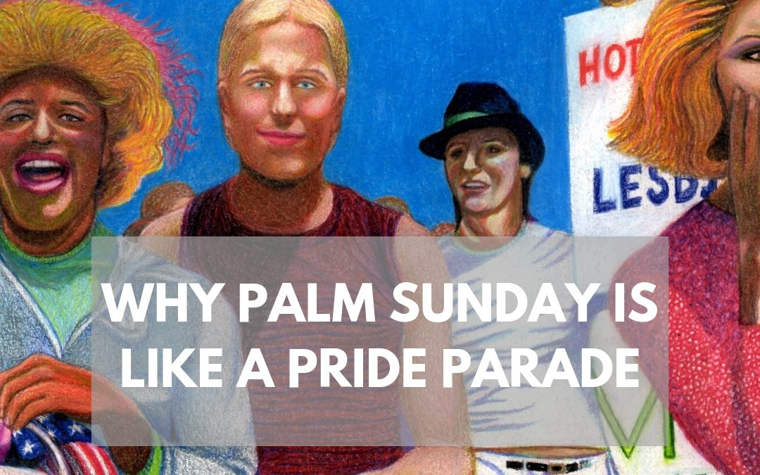 Why Palm Sunday is like a Pride Parade